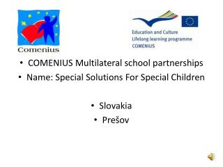 COMENIUS Multilateral school partnerships Name: Special Solutions For Special Children Slovakia