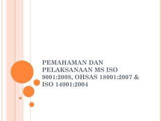 PEMAHAMAN DAN PELAKSANAAN MS ISO 9001:2008, OHSAS 18001:2007  &  ISO 14001:2004
