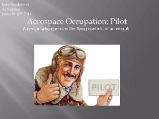 Aerospace Occupation: Pilot A  person who operates the flying controls of an aircraft.