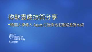 微軟雲端技術 分享 - 開南大學 導入  Azure  打造零抱怨網路選課系統