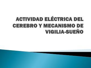 ACTIVIDAD ELÉCTRICA DEL CEREBRO Y MECANISMO DE VIGILIA-SUEÑO