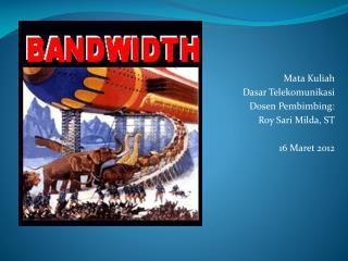 Mata Kuliah  Dasar Telekomunikasi Dosen Pembimbing:  Roy Sari Milda, ST 16 Maret 2012