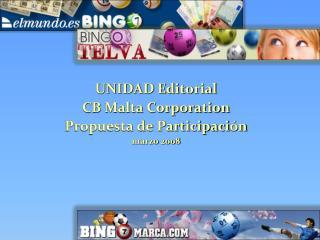 UNIDAD Editorial CB Malta Corporation Propuesta de Participaci ón marzo 2008
