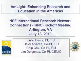 NSF International Research Network Connections (IRNC) Kickoff Meeting Arlington, VA July 13, 2010