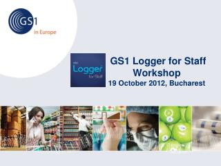 GS1 Logger for Staff  Workshop 19 October 2012, Bucharest