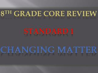 8 th  Grade Core Review Standard 1 Changing Matter