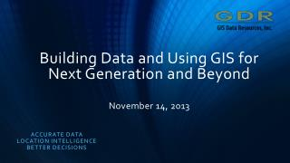 Building Data and Using GIS for Next Generation and Beyond November 14, 2013
