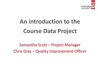 An introduction to the  Course Data Project  Samantha Scott – Project Manager