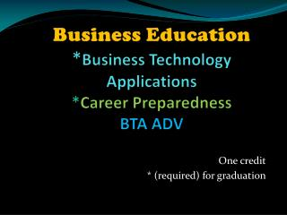 Business Education * Business Technology Applications  * Career Preparedness  BTA ADV