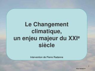 Le Changement climatique,  un enjeu majeur du XXI e  siècle Intervention de Pierre Radanne