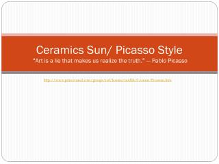 Ceramics Sun/ Picasso Style  � Art is a lie that makes us realize the truth. �  � Pablo Picasso