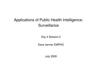 Applications of Public Health Intelligence: Surveillance Day 4 Session 2 Dave Jenner EMPHO
