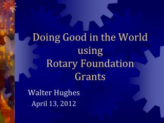 Doing Good in the World using  Rotary Foundation Grants