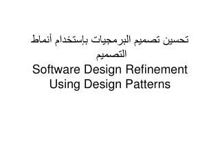 تحسين تصميم البرمجيات بإستخدام أنماط التصميم  Software Design Refinement Using Design Patterns