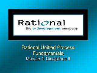 Rational Unified Process Fundamentals Module 4: Disciplines II