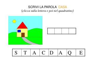 SCRIVI LA PAROLA   CASA  ( clicca sulla lettera e poi nel quadratino )