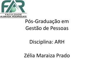 Pós-Graduação em  Gestão de Pessoas Disciplina: ARH  Zélia Maraiza Prado
