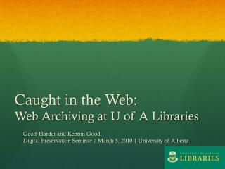 Caught in the Web:   Web Archiving at U of A Libraries