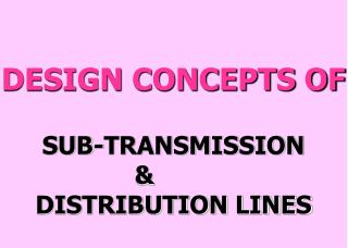 DESIGN CONCEPTS OF  SUB-TRANSMISSION            DISTRIBUTION LINES