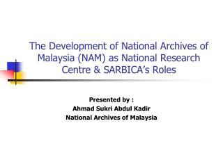 Presented by : Ahmad Sukri Abdul Kadir National Archives of Malaysia