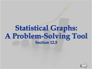 Statistical Graphs:  A Problem-Solving Tool Section 12.5