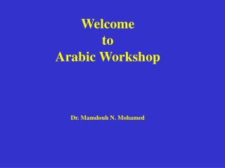 Welcome to  Arabic Workshop Dr. Mamdouh N. Mohamed