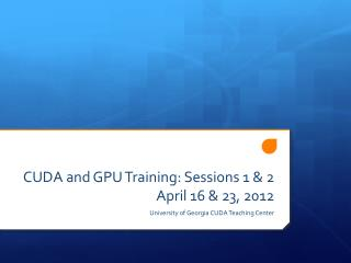 CUDA and GPU Training: Sessions 1 & 2 April 16 & 23, 2012