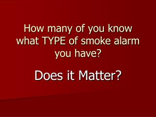 How many of you know what TYPE of smoke alarm you have?