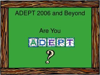ADEPT 2006 and Beyond
