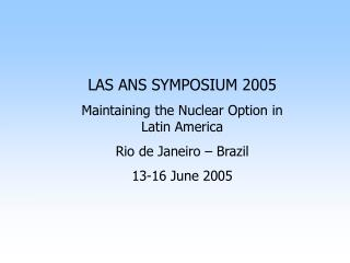 LAS ANS SYMPOSIUM 2005 Maintaining the Nuclear Option in Latin America Rio de Janeiro – Brazil