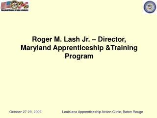 Roger M. Lash Jr. – Director, Maryland Apprenticeship &Training Program