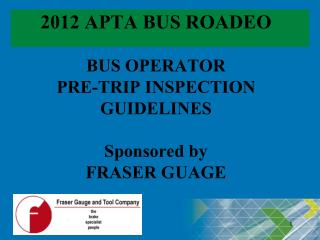 2012 APTA BUS ROADEO BUS OPERATOR  PRE-TRIP INSPECTION GUIDELINES Sponsored by FRASER GUAGE