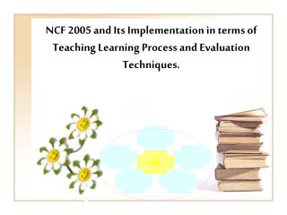 NCF 2005 and Its Implementation in terms of Teaching Learning Process and Evaluation Techniques.