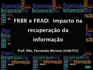 FRBR e FRAD:  impacto na recuperação da informação Prof.  MSc . Fernanda Moreno (UnB/FCI)