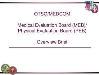 OTSG/MEDCOM Medical Evaluation Board (MEB)/ Physical Evaluation Board (PEB)  Overview Brief