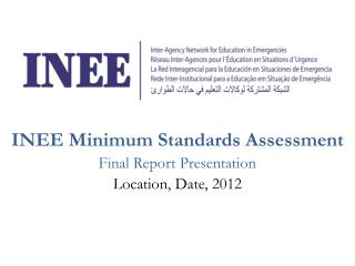 INEE Minimum Standards Assessment Final Report Presentation Location, Date, 2012