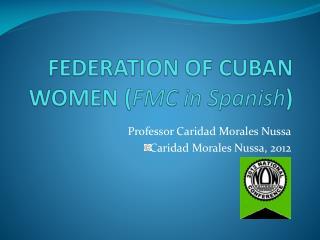 FEDERATION OF CUBAN WOMEN ( FMC in Spanish )