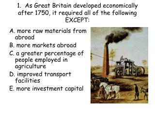 1.  As Great Britain developed economically after 1750, it required all of the following EXCEPT: