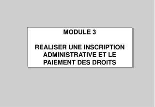 MODULE 3  REALISER UNE INSCRIPTION ADMINISTRATIVE ET LE PAIEMENT DES DROITS