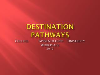 Destination Pathways C ollege A pprenticeship U niversity W orkplace 2012