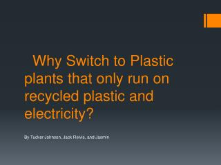 Why Switch to  Plastic plants that only run on recycled plastic and electricity ?