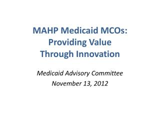 MAHP Medicaid MCOs: Providing Value  Through Innovation