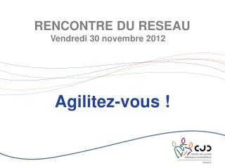 RENCONTRE DU RESEAU Vendredi 30 novembre 2012
