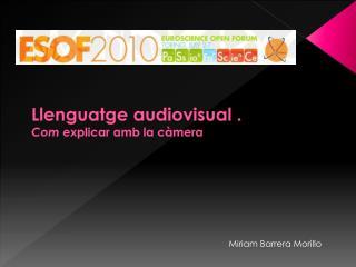 Llenguatge  audiovisual . Com  explicar  amb  la  càmera