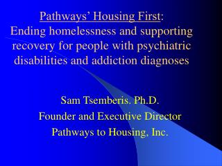 Sam Tsemberis. Ph.D. Founder and Executive Director  Pathways to Housing, Inc.