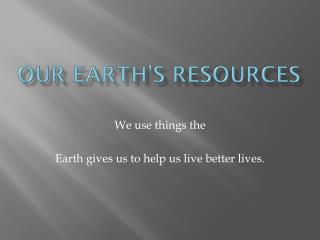 Our Earth s Resources