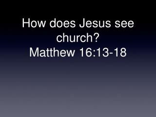 How does Jesus see church?  Matthew 16:13-18