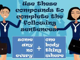 Use  these  compounds to  complete  the  following  sentences :