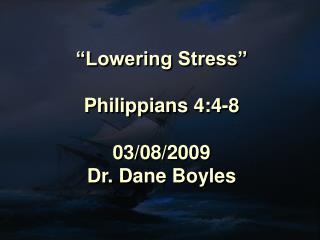 """Lowering Stress"" Philippians 4:4-8 03/08/2009 Dr. Dane Boyles"