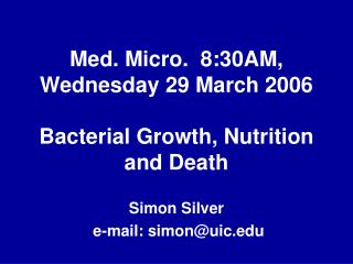 Med. Micro.  8:30AM, Wednesday 29 March 2006 Bacterial Growth, Nutrition and Death